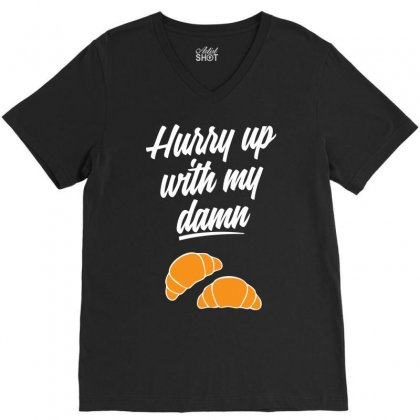 Hurry Up With My Damn Croissants V-neck Tee Designed By Chilistore