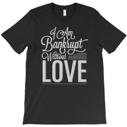 I Am Bankrupt Without Love T-shirt Designed By Buckstore