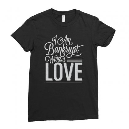 I Am Bankrupt Without Love Ladies Fitted T-shirt Designed By Buckstore