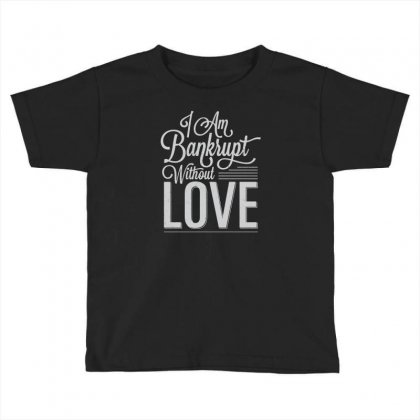 I Am Bankrupt Without Love Toddler T-shirt Designed By Buckstore